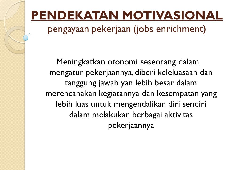 PENDEKATAN MOTIVASIONAL pengayaan pekerjaan (jobs enrichment) Meningkatkan otonomi seseorang dalam mengatur pekerjaannya, diberi keleluasaan dan tanggung jawab yan lebih besar dalam merencanakan kegiatannya dan kesempatan yang lebih luas untuk mengendalikan diri sendiri dalam melakukan berbagai aktivitas pekerjaannya