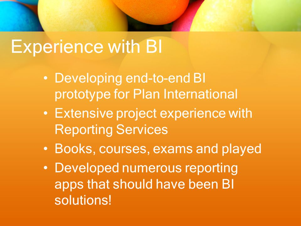 Experience with BI Developing end-to-end BI prototype for Plan International Extensive project experience with Reporting Services Books, courses, exams and played Developed numerous reporting apps that should have been BI solutions!