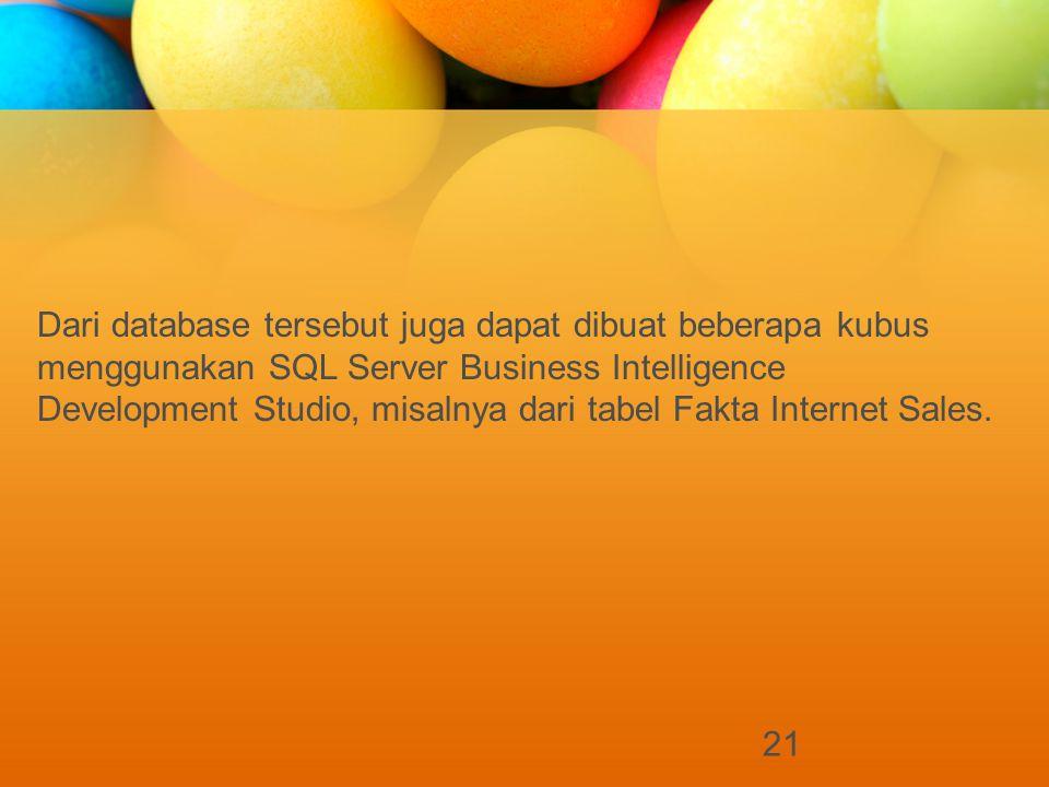 21 Dari database tersebut juga dapat dibuat beberapa kubus menggunakan SQL Server Business Intelligence Development Studio, misalnya dari tabel Fakta Internet Sales.