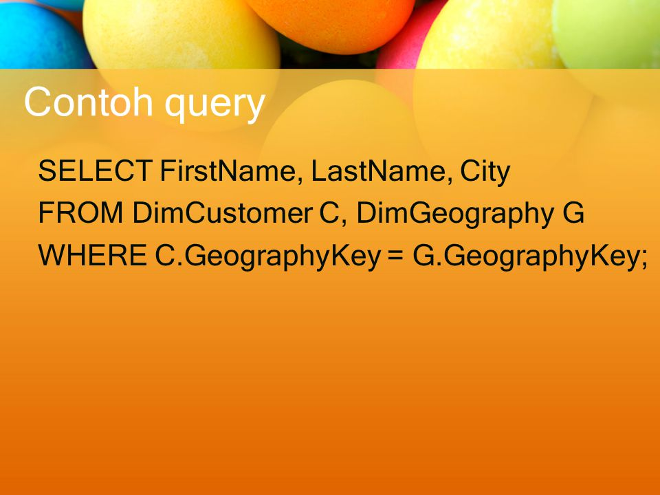 Contoh query SELECT FirstName, LastName, City FROM DimCustomer C, DimGeography G WHERE C.GeographyKey = G.GeographyKey;