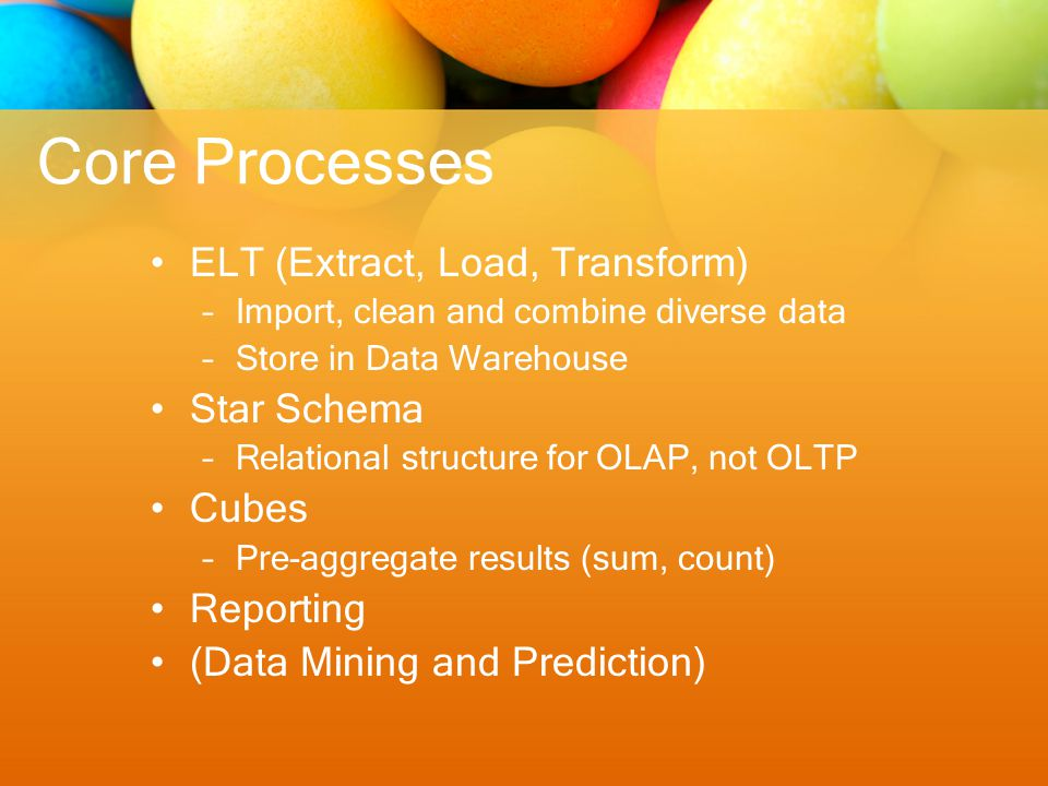 Core Processes ELT (Extract, Load, Transform) –Import, clean and combine diverse data –Store in Data Warehouse Star Schema –Relational structure for OLAP, not OLTP Cubes –Pre-aggregate results (sum, count) Reporting (Data Mining and Prediction)