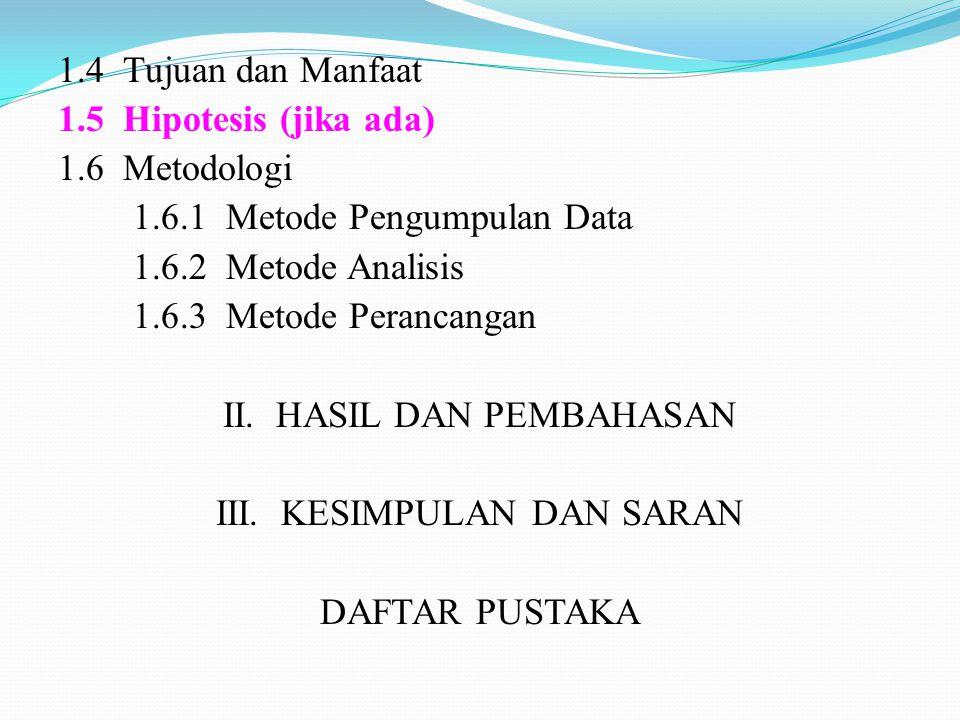 1.4 Tujuan dan Manfaat 1.5 Hipotesis (jika ada) 1.6 Metodologi 1.6.1 Metode Pengumpulan Data 1.6.2 Metode Analisis 1.6.3 Metode Perancangan II. HASIL