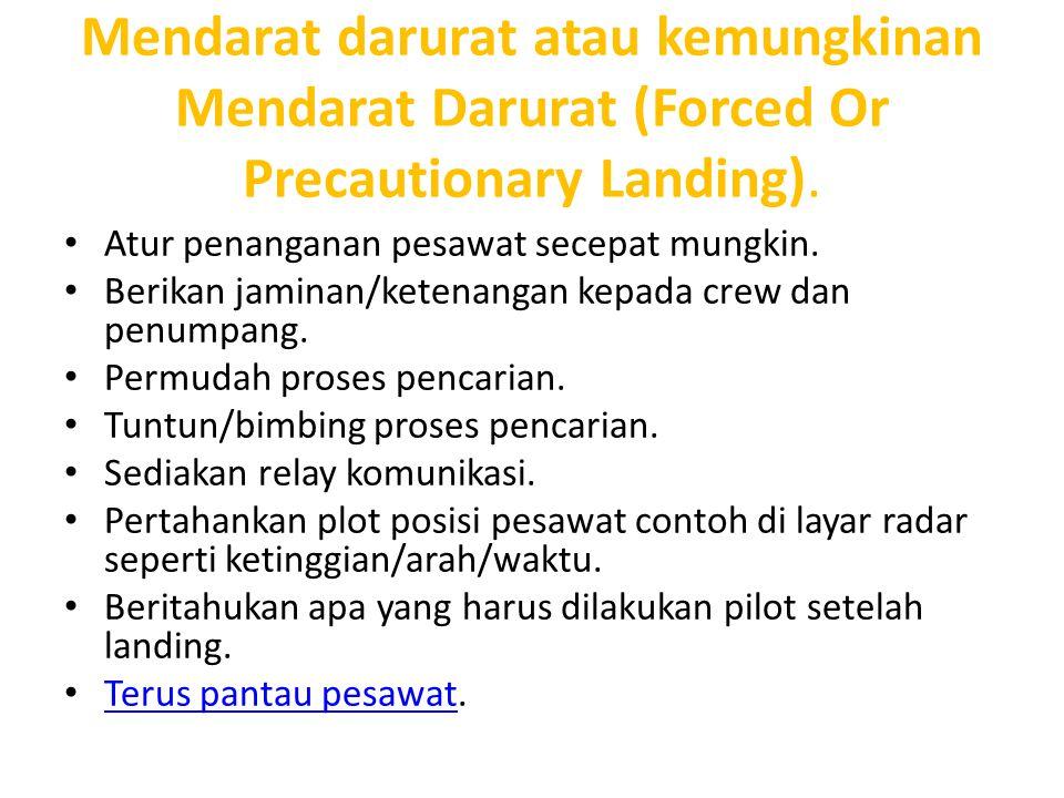 Mendarat darurat atau kemungkinan Mendarat Darurat (Forced Or Precautionary Landing). Atur penanganan pesawat secepat mungkin. Berikan jaminan/ketenan