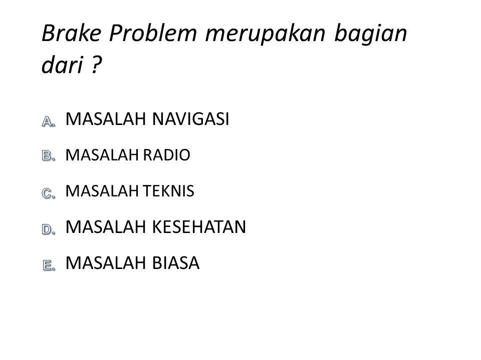 Brake Problem merupakan bagian dari ? MASALAH BIASA MASALAH KESEHATAN MASALAH NAVIGASI MASALAH RADIO MASALAH TEKNIS