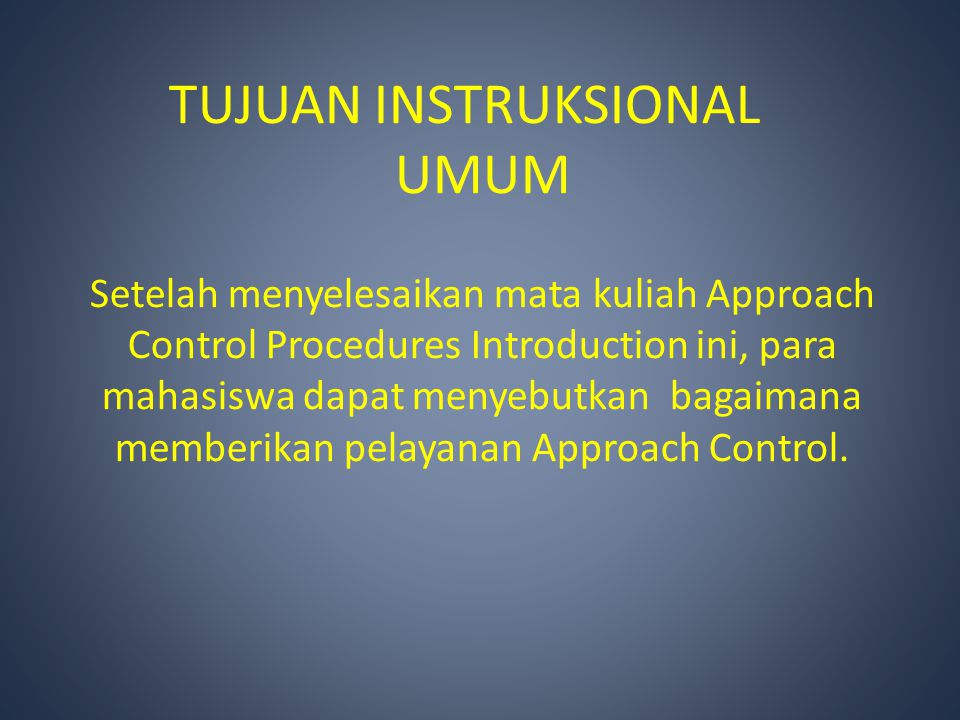 Setelah menyelesaikan mata kuliah Approach Control Procedures Introduction ini, para mahasiswa dapat menyebutkan bagaimana memberikan pelayanan Approach Control.