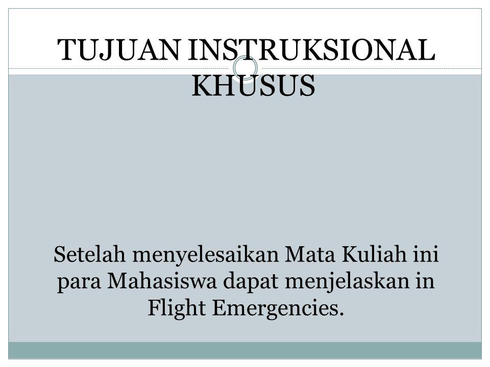 Setelah menyelesaikan Mata Kuliah ini para Mahasiswa dapat menjelaskan in Flight Emergencies. TUJUAN INSTRUKSIONAL KHUSUS