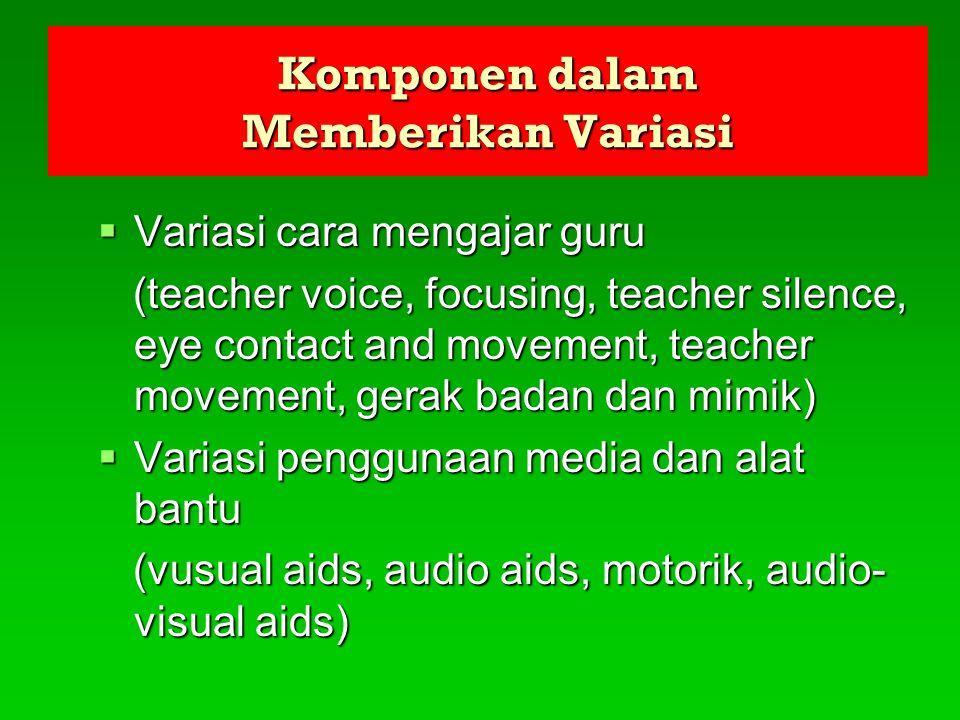 Komponen dalam Memberikan Variasi  Variasi cara mengajar guru (teacher voice, focusing, teacher silence, eye contact and movement, teacher movement,