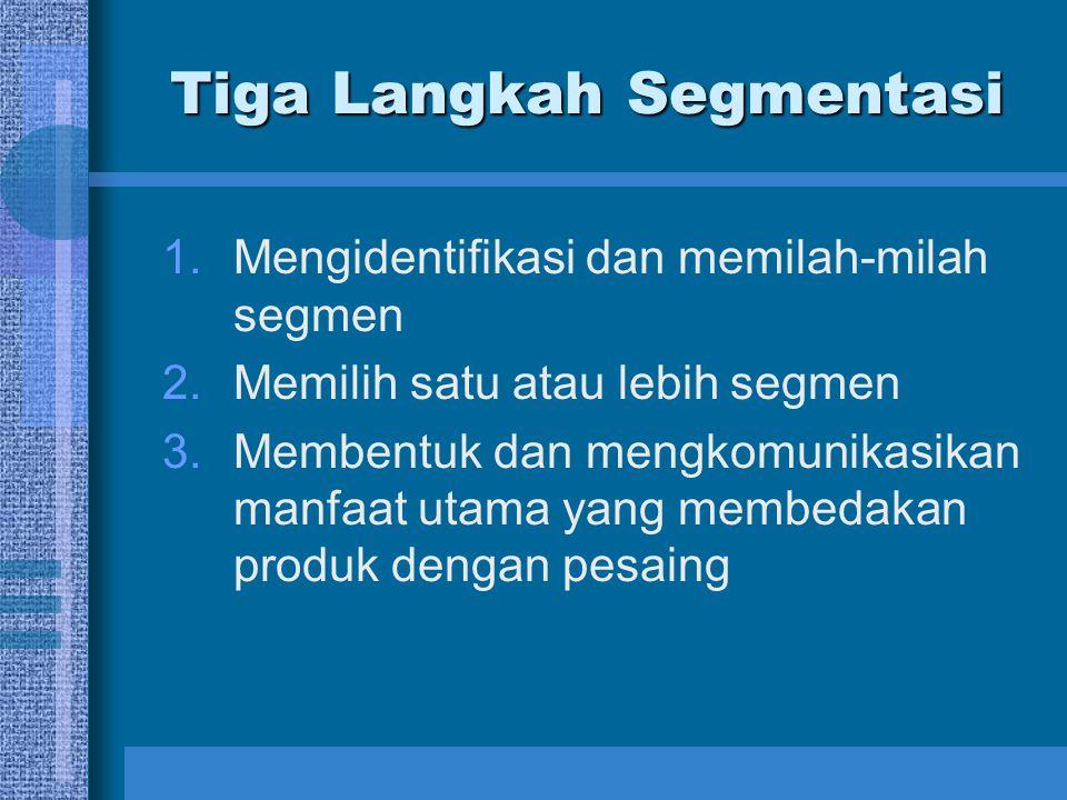 Tiga Langkah Segmentasi 1.Mengidentifikasi dan memilah-milah segmen 2.Memilih satu atau lebih segmen 3.Membentuk dan mengkomunikasikan manfaat utama y