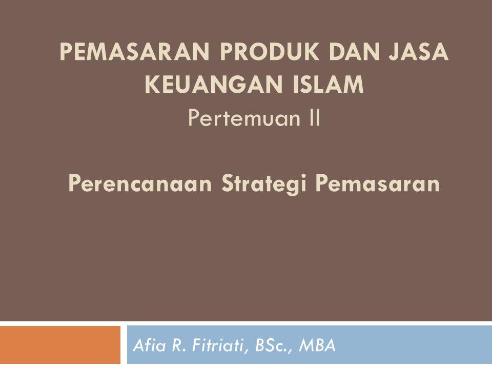 PEMASARAN PRODUK DAN JASA KEUANGAN ISLAM Pertemuan II Perencanaan Strategi Pemasaran Afia R. Fitriati, BSc., MBA