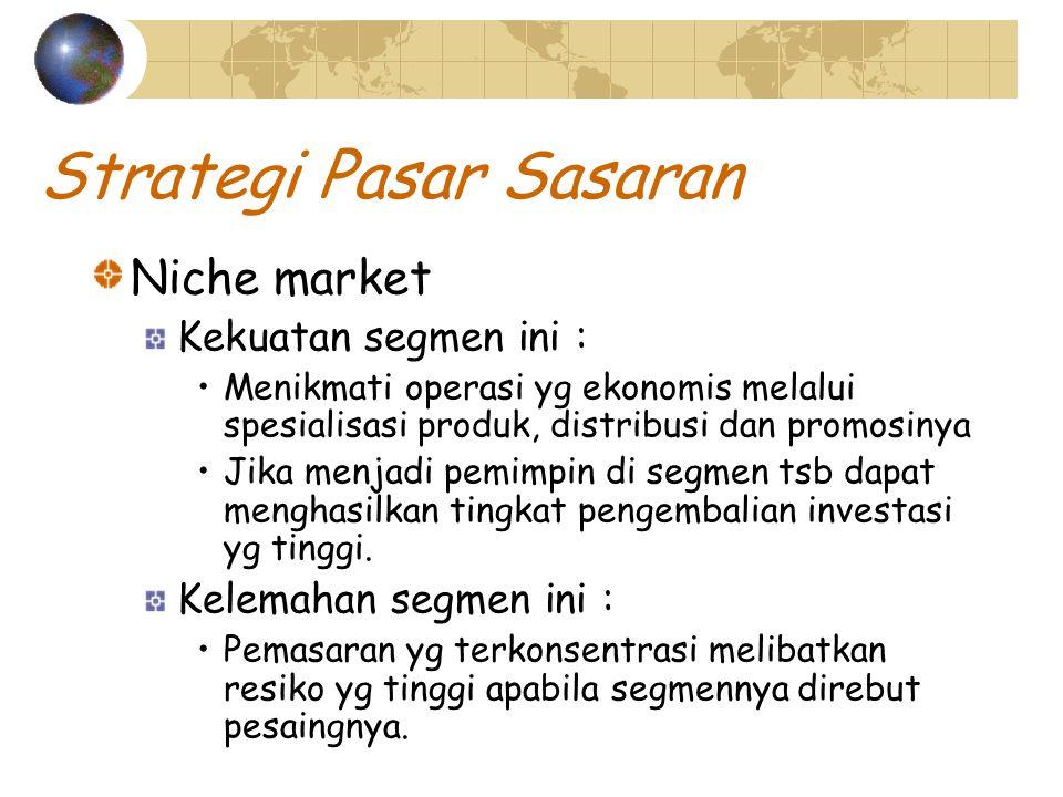 Strategi Pasar Sasaran Niche market Kekuatan segmen ini : Menikmati operasi yg ekonomis melalui spesialisasi produk, distribusi dan promosinya Jika menjadi pemimpin di segmen tsb dapat menghasilkan tingkat pengembalian investasi yg tinggi.