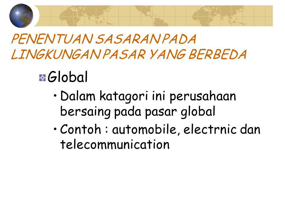 PENENTUAN SASARAN PADA LINGKUNGAN PASAR YANG BERBEDA Global Dalam katagori ini perusahaan bersaing pada pasar global Contoh : automobile, electrnic dan telecommunication