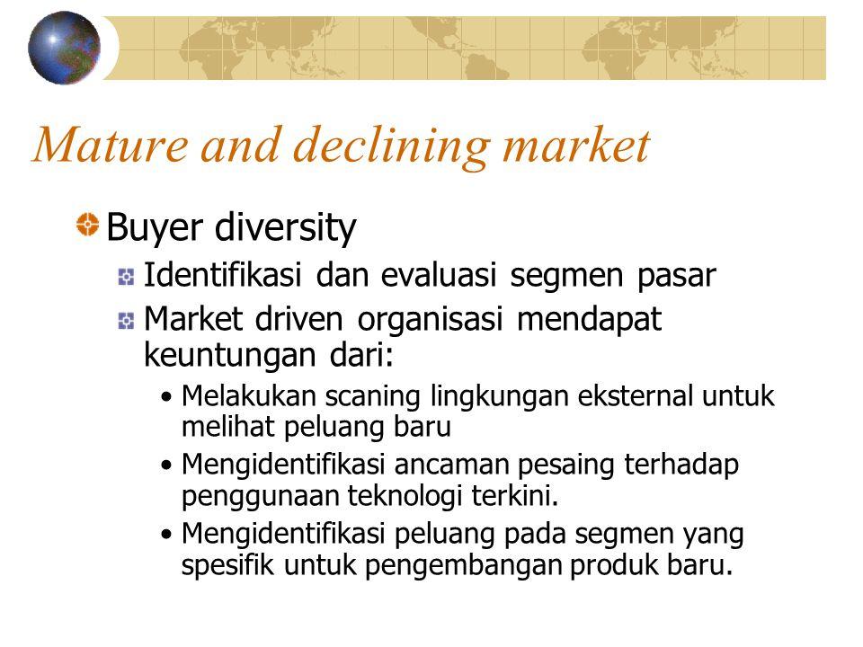 Mature and declining market Buyer diversity Identifikasi dan evaluasi segmen pasar Market driven organisasi mendapat keuntungan dari: Melakukan scaning lingkungan eksternal untuk melihat peluang baru Mengidentifikasi ancaman pesaing terhadap penggunaan teknologi terkini.