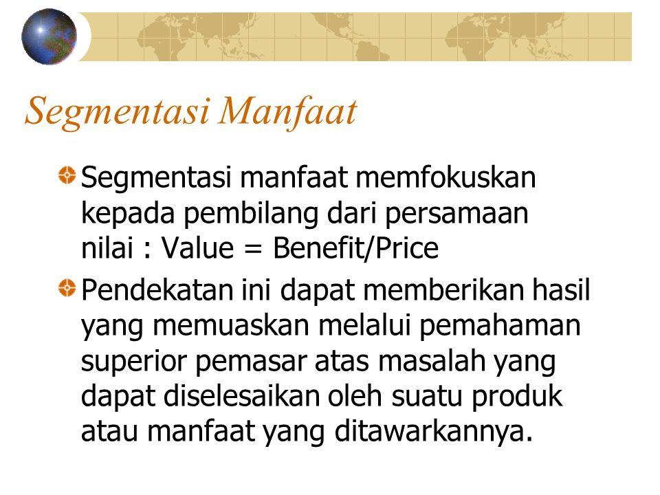 Segmentasi Manfaat Segmentasi manfaat memfokuskan kepada pembilang dari persamaan nilai : Value = Benefit/Price Pendekatan ini dapat memberikan hasil yang memuaskan melalui pemahaman superior pemasar atas masalah yang dapat diselesaikan oleh suatu produk atau manfaat yang ditawarkannya.