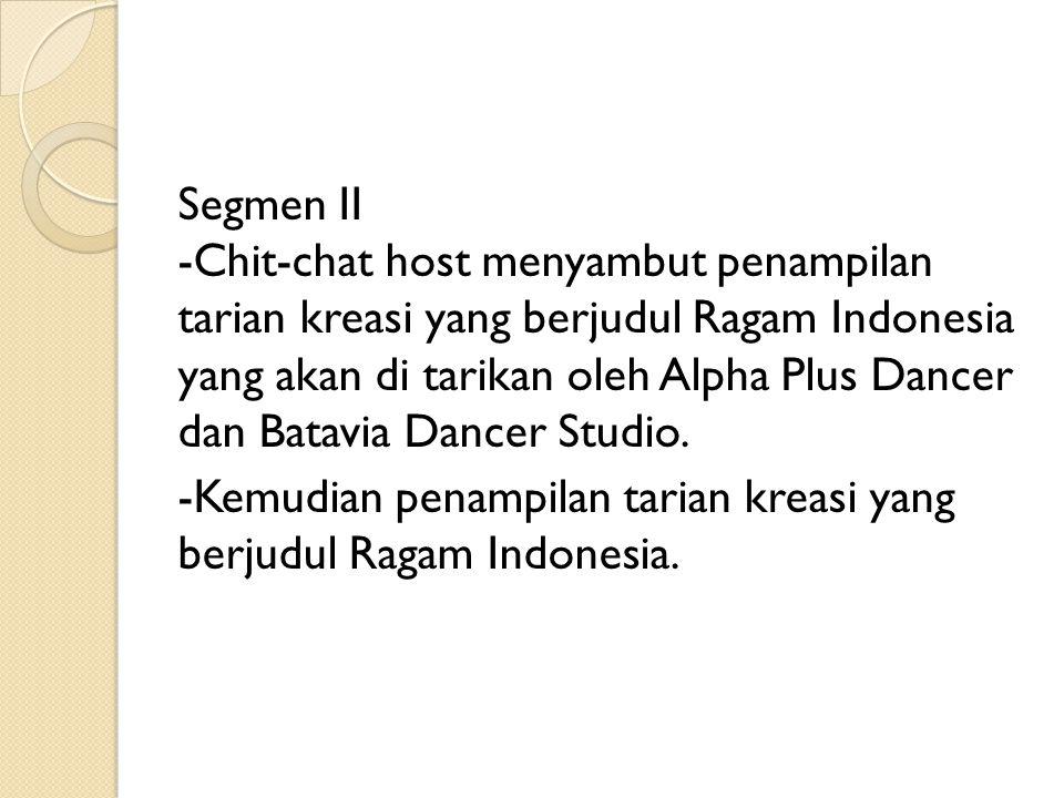 Segmen II -Chit-chat host menyambut penampilan tarian kreasi yang berjudul Ragam Indonesia yang akan di tarikan oleh Alpha Plus Dancer dan Batavia Dan