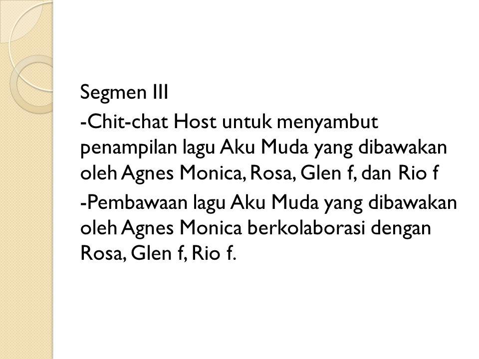 Segmen III -Chit-chat Host untuk menyambut penampilan lagu Aku Muda yang dibawakan oleh Agnes Monica, Rosa, Glen f, dan Rio f -Pembawaan lagu Aku Muda