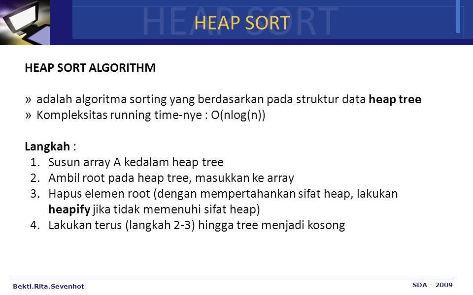 HEAP SORT Bekti.Rita.Sevenhot SDA - 2009 HEAP SORT HEAP SORT ALGORITHM » adalah algoritma sorting yang berdasarkan pada struktur data heap tree » Kompleksitas running time-nye : O(nlog(n)) Langkah : 1.Susun array A kedalam heap tree 2.Ambil root pada heap tree, masukkan ke array 3.Hapus elemen root (dengan mempertahankan sifat heap, lakukan heapify jika tidak memenuhi sifat heap) 4.Lakukan terus (langkah 2-3) hingga tree menjadi kosong