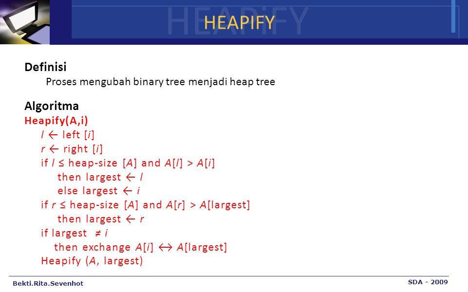 Bekti.Rita.Sevenhot SDA - 2009 HEAPiFY Definisi Proses mengubah binary tree menjadi heap tree Algoritma Heapify(A,i) l ← left [i] r ← right [i] if l ≤ heap-size [A] and A[l] > A[i] then largest ← l else largest ← i if r ≤ heap-size [A] and A[r] > A[largest] then largest ← r if largest ≠ i then exchange A[i] ↔ A[largest] Heapify (A, largest)