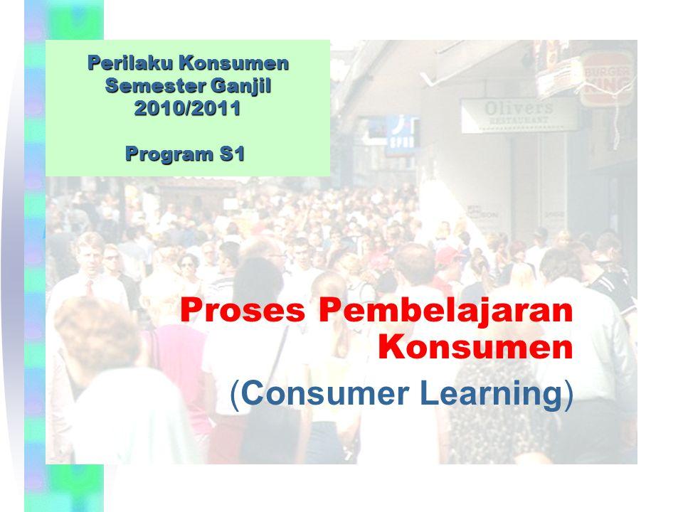 Perilaku Konsumen Semester Ganjil 2010/2011 Program S1 Proses Pembelajaran Konsumen (Consumer Learning)