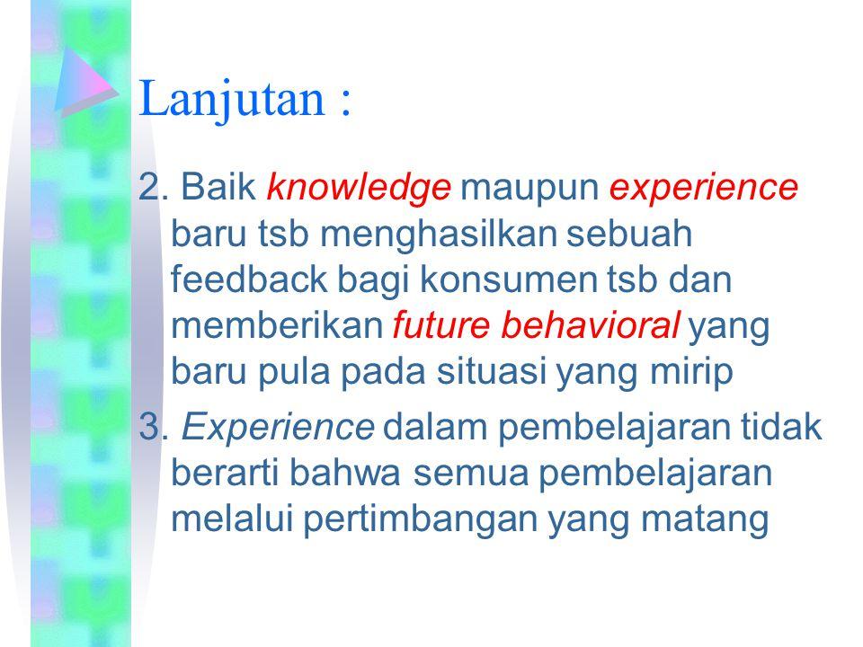 Lanjutan : 2. Baik knowledge maupun experience baru tsb menghasilkan sebuah feedback bagi konsumen tsb dan memberikan future behavioral yang baru pula