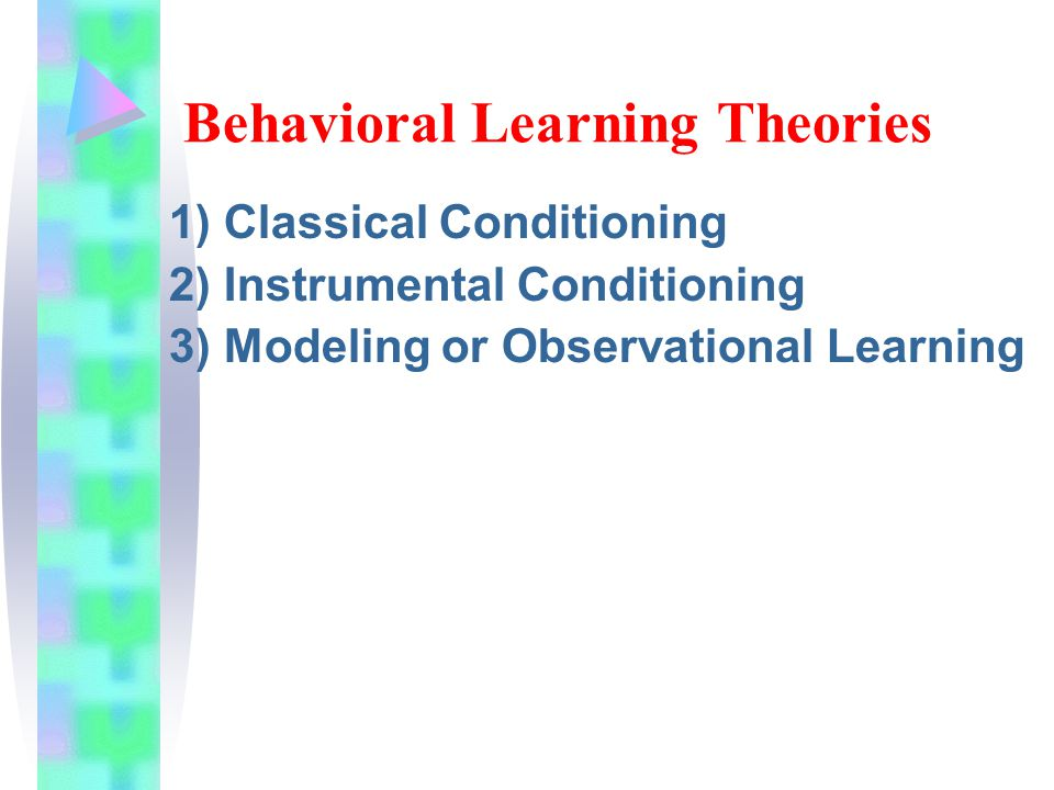 Behavioral Learning Theories 1) Classical Conditioning 2) Instrumental Conditioning 3) Modeling or Observational Learning