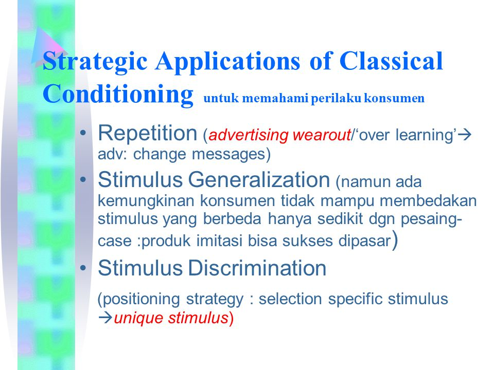 Strategic Applications of Classical Conditioning untuk memahami perilaku konsumen Repetition (advertising wearout/'over learning'  adv: change messages) Stimulus Generalization (namun ada kemungkinan konsumen tidak mampu membedakan stimulus yang berbeda hanya sedikit dgn pesaing- case :produk imitasi bisa sukses dipasar ) Stimulus Discrimination (positioning strategy : selection specific stimulus  unique stimulus)
