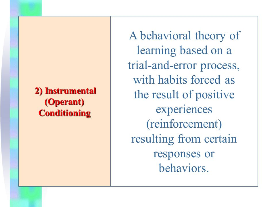 2) Instrumental (Operant) Conditioning 2) Instrumental (Operant) Conditioning A behavioral theory of learning based on a trial-and-error process, with habits forced as the result of positive experiences (reinforcement) resulting from certain responses or behaviors.