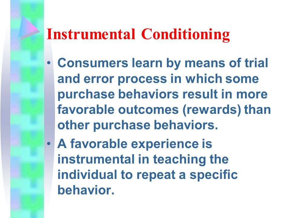 Instrumental Conditioning Consumers learn by means of trial and error process in which some purchase behaviors result in more favorable outcomes (rewards) than other purchase behaviors.