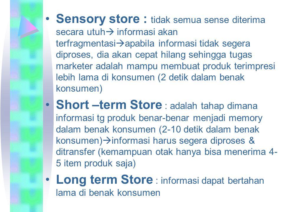 Sensory store : tidak semua sense diterima secara utuh  informasi akan terfragmentasi  apabila informasi tidak segera diproses, dia akan cepat hilan
