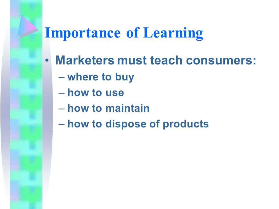 Importance of Learning Marketers must teach consumers: –where to buy –how to use –how to maintain –how to dispose of products