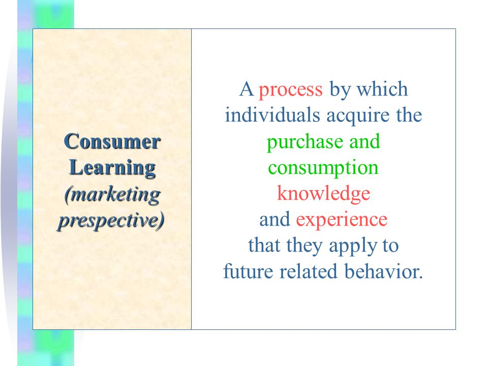 Consumer Learning (marketing prespective) A process by which individuals acquire the purchase and consumption knowledge and experience that they apply to future related behavior.