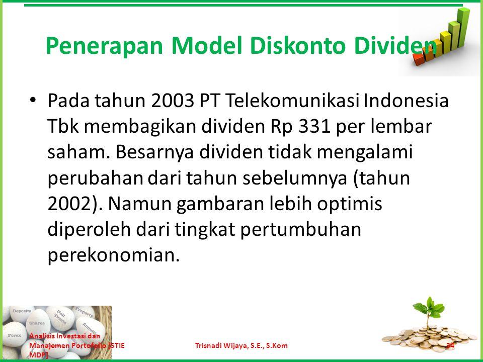 Nilai saham Telekomunikasi Indonesia adalah: = Rp 331 (1 + 0,06) / (0,13 – 0,06) = Rp 5.012,29 Dibandingkan dengan harga Rp 2.546,15 dari estimasi dengan model pertumbuhan nol, model pertumbuhan konstan memberikan estimasi harga Rp 5.012,29 yang lebih mendekati harga pasar Rp 6.750 pada akhir tahun 2003.