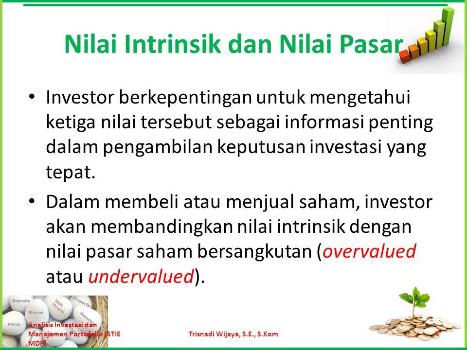 Nilai Intrinsik dan Nilai Pasar Apabila harga pasar lebih tinggi dari nilai intrinsiknya, maka saham tersebut layak untuk dijual, karena dinilai terlalu tinggi (overvalued).