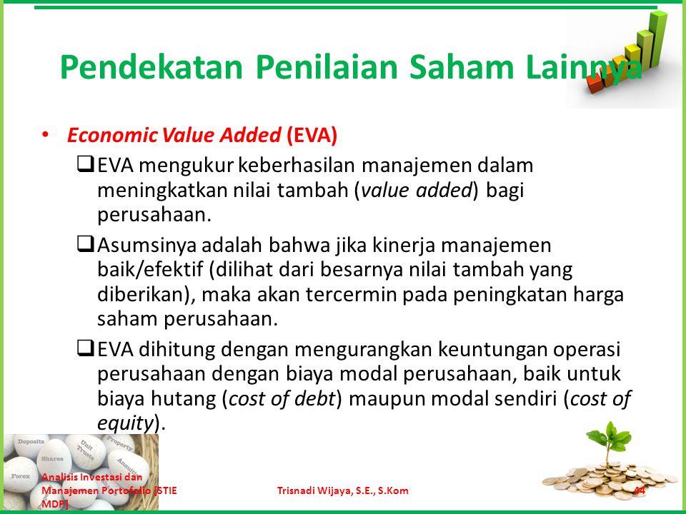 Secara matematis, EVA suatu perusahaan dapat dituliskan sebagai berikut: Pendekatan Penilaian Saham Lainnya 45Trisnadi Wijaya, S.E., S.Kom Analisis Investasi dan Manajemen Portofolio [STIE MDP] EVA = Laba bersih operasi setelah dikurangi pajak – besarnya biaya modal operasi dalam rupiah setelah dikurangi pajak EVA = [EBIT (1 – pajak)] – [(modal operasi) (persentase biaya modal setelah pajak)]