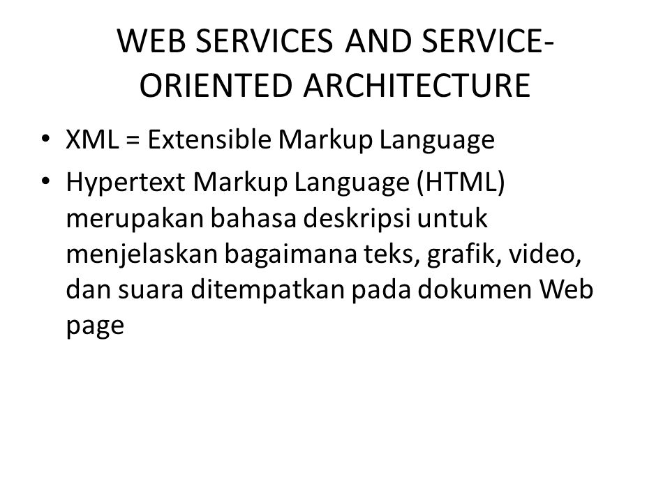 WEB SERVICES AND SERVICE- ORIENTED ARCHITECTURE XML = Extensible Markup Language Hypertext Markup Language (HTML) merupakan bahasa deskripsi untuk men