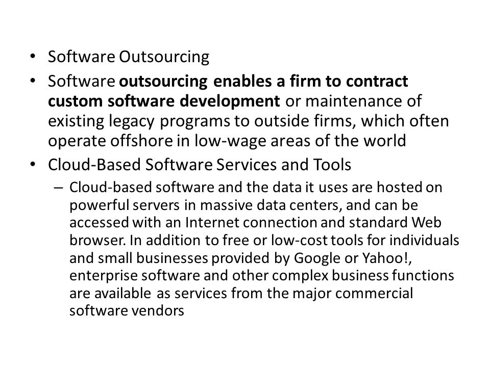 Software Outsourcing Software outsourcing enables a firm to contract custom software development or maintenance of existing legacy programs to outside firms, which often operate offshore in low-wage areas of the world Cloud-Based Software Services and Tools – Cloud-based software and the data it uses are hosted on powerful servers in massive data centers, and can be accessed with an Internet connection and standard Web browser.