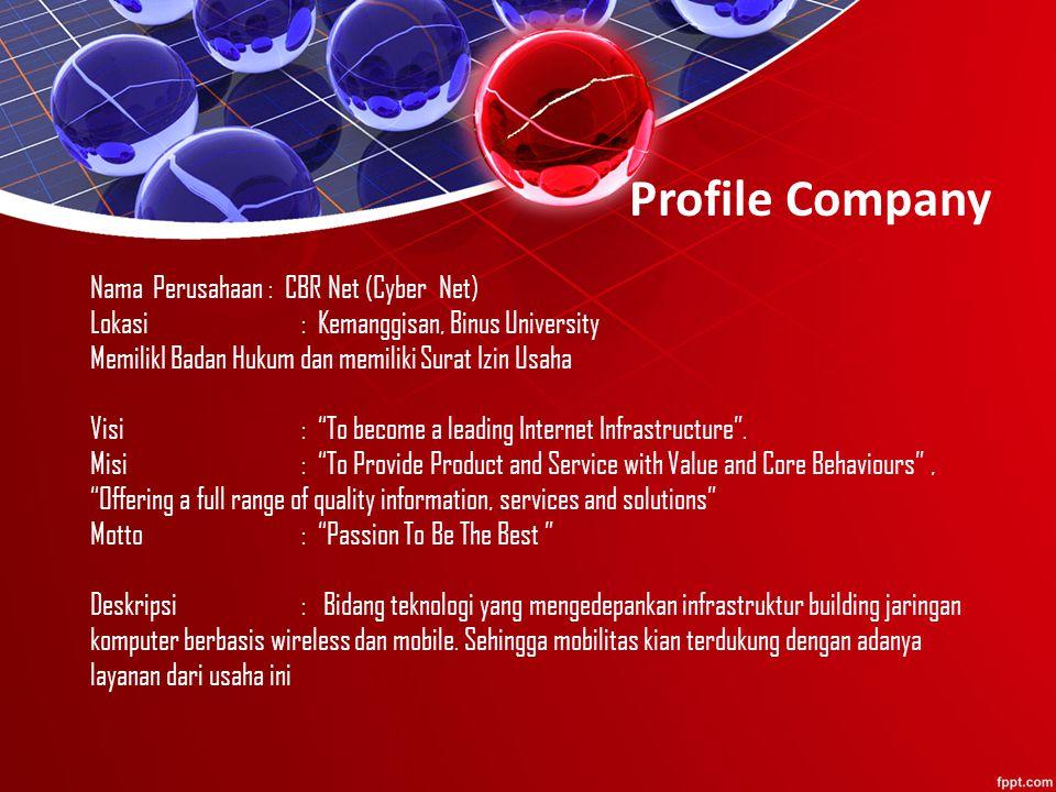 Profile Company Nama Perusahaan : CBR Net (Cyber Net) Lokasi : Kemanggisan, Binus University MemilikI Badan Hukum dan memiliki Surat Izin Usaha Visi : To become a leading Internet Infrastructure .