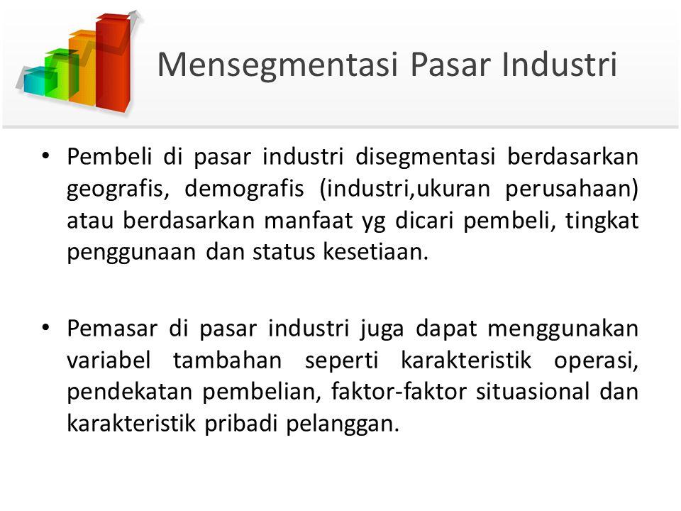 Mensegmentasi Pasar Industri Pembeli di pasar industri disegmentasi berdasarkan geografis, demografis (industri,ukuran perusahaan) atau berdasarkan manfaat yg dicari pembeli, tingkat penggunaan dan status kesetiaan.