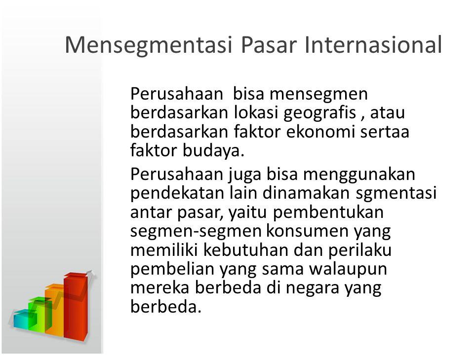 Mensegmentasi Pasar Internasional Perusahaan bisa mensegmen berdasarkan lokasi geografis, atau berdasarkan faktor ekonomi sertaa faktor budaya. Perusa