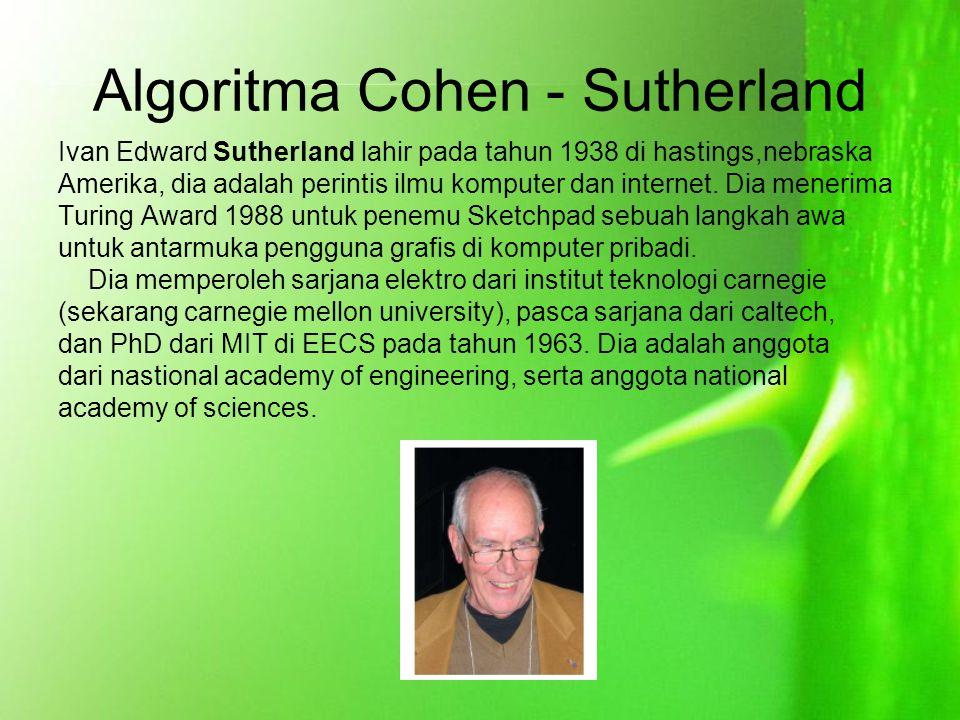 Algoritma Cohen - Sutherland Ivan Edward Sutherland lahir pada tahun 1938 di hastings,nebraska Amerika, dia adalah perintis ilmu komputer dan internet.