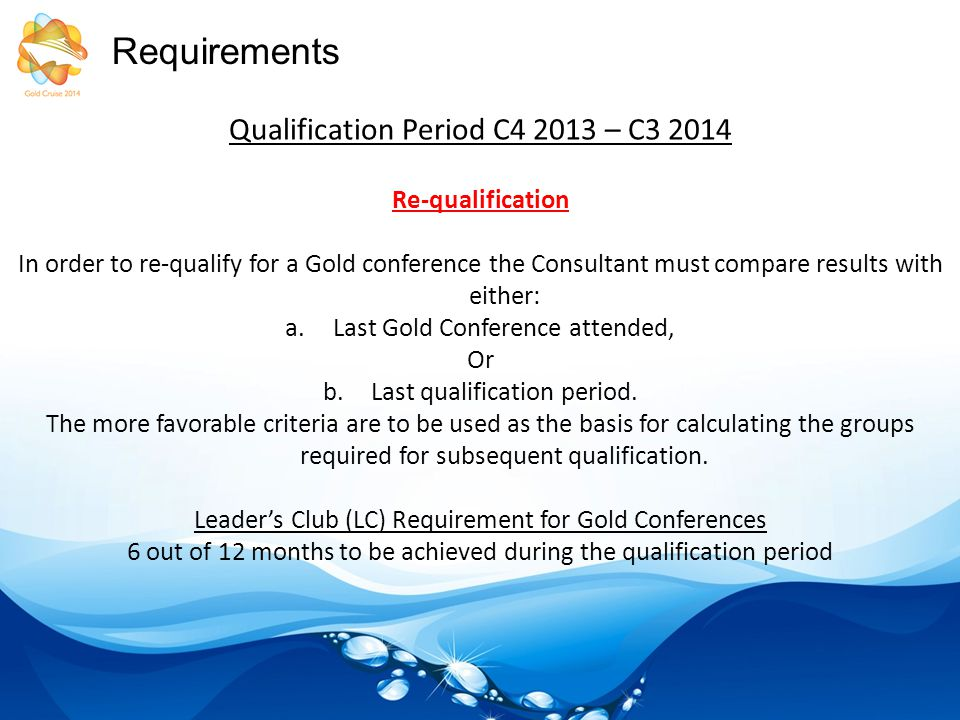 Requirements Qualification Period C4 2013 – C3 2014 Re-qualification In order to re-qualify for a Gold conference the Consultant must compare results with either: a.Last Gold Conference attended, Or b.Last qualification period.