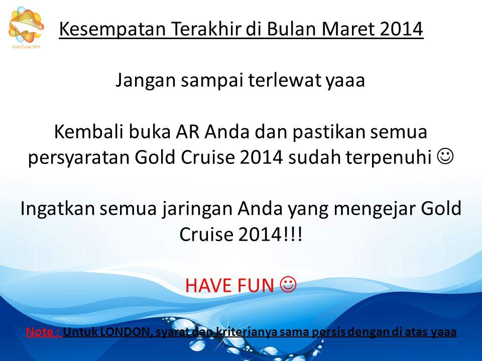 Kesempatan Terakhir di Bulan Maret 2014 Jangan sampai terlewat yaaa Kembali buka AR Anda dan pastikan semua persyaratan Gold Cruise 2014 sudah terpenuhi Ingatkan semua jaringan Anda yang mengejar Gold Cruise 2014!!.