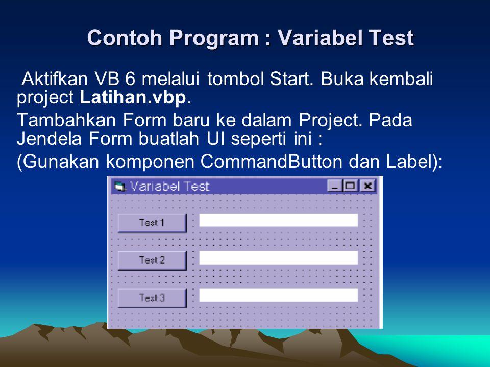 Contoh Program : Variabel Test Aktifkan VB 6 melalui tombol Start. Buka kembali project Latihan.vbp. Tambahkan Form baru ke dalam Project. Pada Jendel
