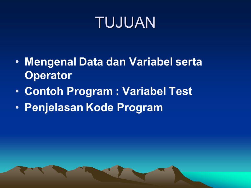 TUJUAN Mengenal Data dan Variabel serta Operator Contoh Program : Variabel Test Penjelasan Kode Program