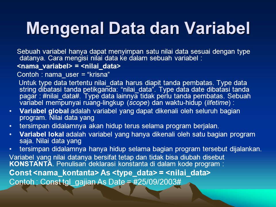 Mengenal Data dan Variabel Sebuah variabel hanya dapat menyimpan satu nilai data sesuai dengan type datanya. Cara mengisi nilai data ke dalam sebuah v
