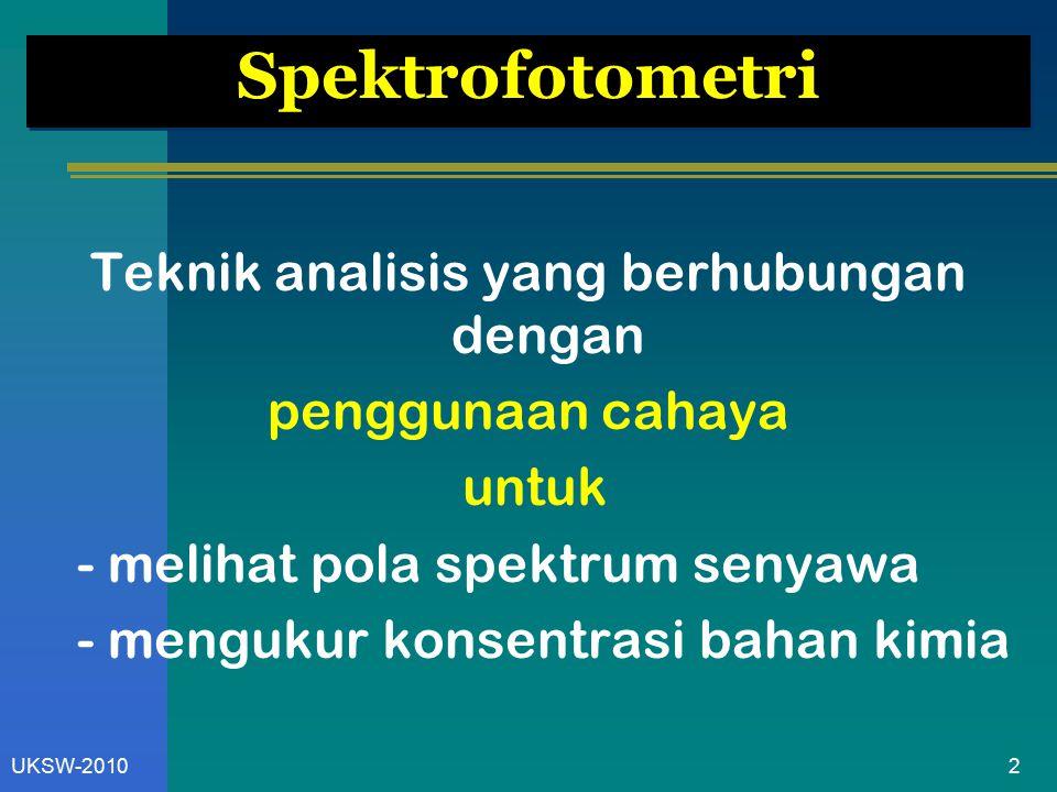 2UKSW-2010 Spektrofotometri Teknik analisis yang berhubungan dengan penggunaan cahaya untuk - melihat pola spektrum senyawa - mengukur konsentrasi bah