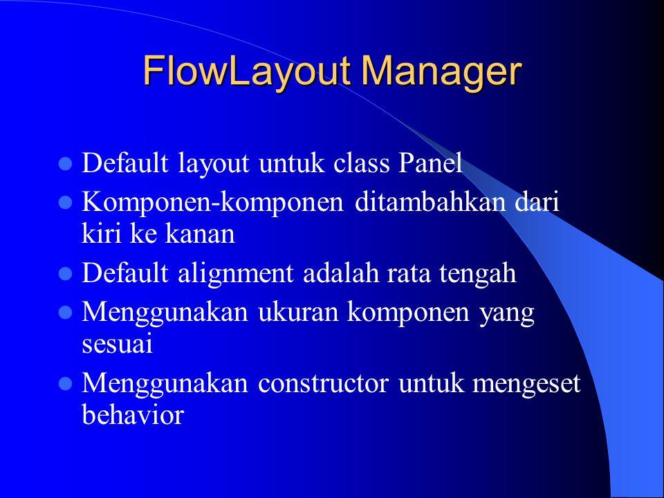 FlowLayout Manager Default layout untuk class Panel Komponen-komponen ditambahkan dari kiri ke kanan Default alignment adalah rata tengah Menggunakan