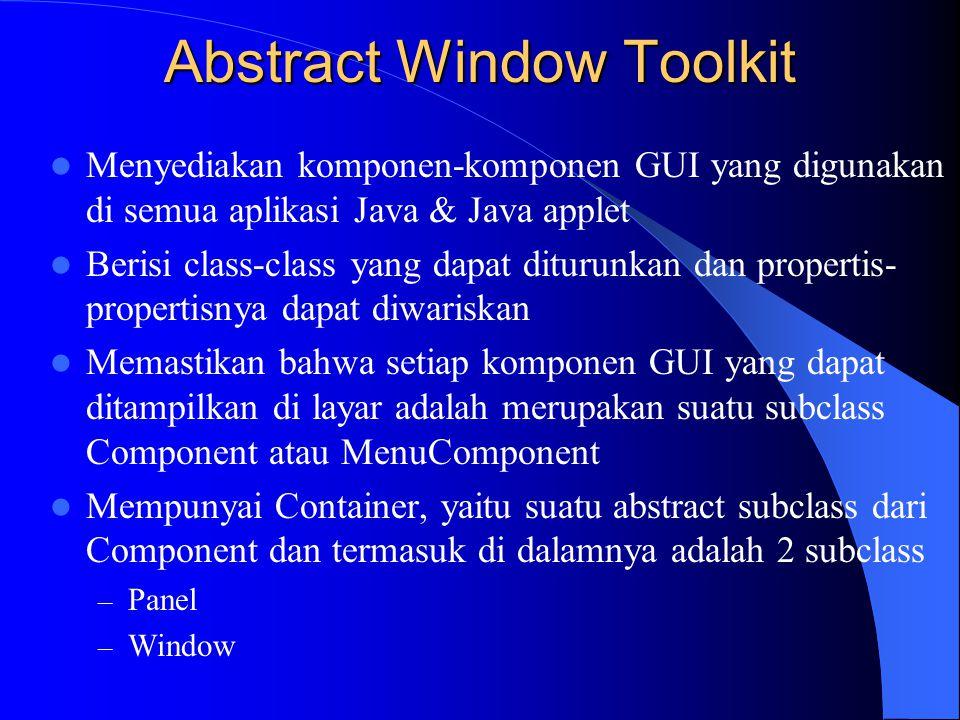 Abstract Window Toolkit Menyediakan komponen-komponen GUI yang digunakan di semua aplikasi Java & Java applet Berisi class-class yang dapat diturunkan