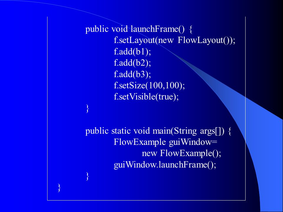 public void launchFrame() { f.setLayout(new FlowLayout()); f.add(b1); f.add(b2); f.add(b3); f.setSize(100,100); f.setVisible(true); } public static vo