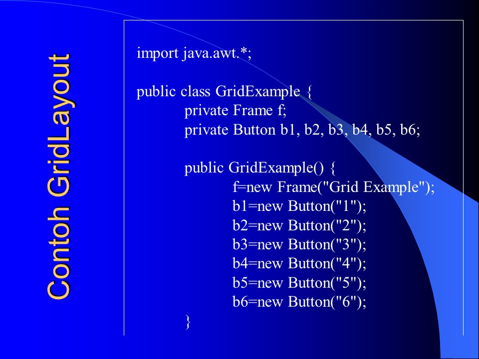 Contoh GridLayout import java.awt.*; public class GridExample { private Frame f; private Button b1, b2, b3, b4, b5, b6; public GridExample() { f=new F