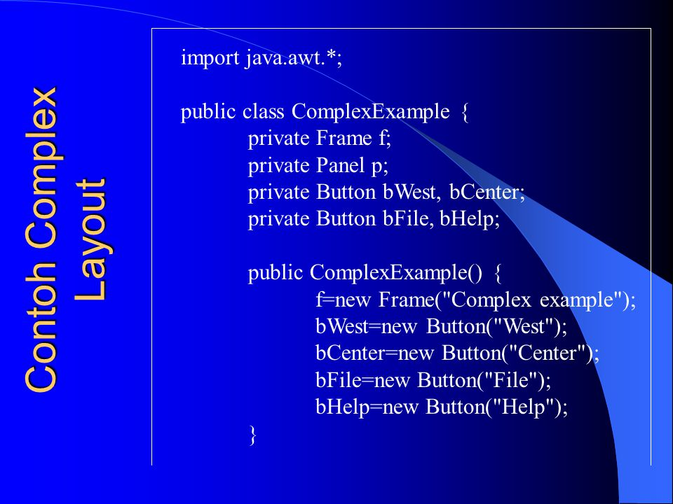 Contoh Complex Layout import java.awt.*; public class ComplexExample { private Frame f; private Panel p; private Button bWest, bCenter; private Button
